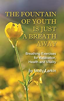 The Fountain of Youth Is Just a Breath Away: Breathing Exercises for Relaxation, Health and Vitality by [Larkin, Molly]
