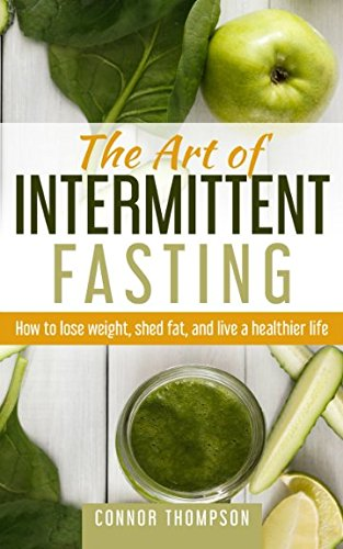 The Art of Intermittent Fasting: How to Lose Weight, Shed Fat, and Live a Healthier Life