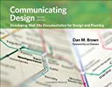 Communicating Design: Developing Web Site Documentation for Design and Planning (2nd Edition) (Voices That Matter), Dan M. Brown, 0321712463