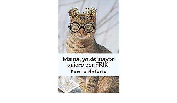 Amazon.com: Mamá, yo de mayor quiero ser FRIKI (Spanish Edition) eBook: Kamila Notario: Kindle Store
