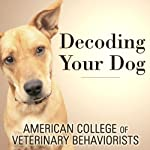 Decoding Your Dog: The Ultimate Experts Explain Common Dog Behaviors and Reveal How to Prevent or Change Unwanted Ones | American College of Veterinary Behaviorists
