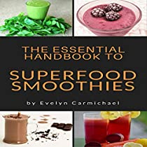 THE ESSENTIAL HANDBOOK TO SUPERFOOD SMOOTHIES: TIPS AND RECIPES TO MAKE HEALTHY, DELICIOUS SMOOTHIES FROM SUPERFOODS
