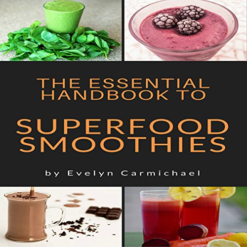 The Essential Handbook to Superfood Smoothies: Tips and Recipes to Make Healthy, Delicious Smoothies from Superfoods by Evelyn Carmichael
