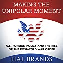 Making the Unipolar Moment: U.S. Foreign Policy and the Rise of the Post-Cold War Order Audiobook by Hal Brands Narrated by Cory Schaeffer