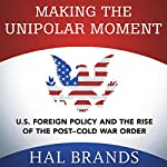 Making the Unipolar Moment: U.S. Foreign Policy and the Rise of the Post-Cold War Order | Hal Brands