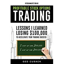 A Beginner's Guide Profitable Stock Options Trading: Lessons I learned losing $100,000 to accelerate your trading success (Financial Freedom Beginners Guides Book 2)