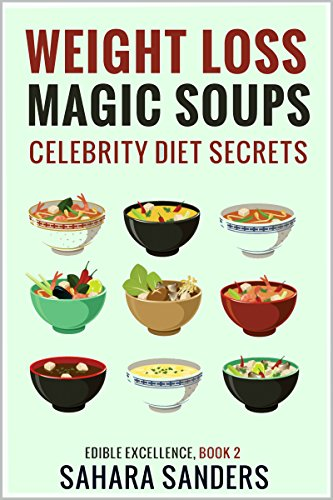 WEIGHT LOSS MAGIC SOUPS + CELEBRITY DIET SECRETS, HEALTHY EATING TIPS, GREEN SMOOTHIES, and Much More (Edible Excellence Book 2)