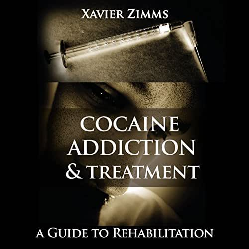 Cocaine Addiction and Treatment: A Guide to Rehabilitation Including Everything You Ever Wanted to Know About Cocaine Addictions, Side Effects, Treatments, Overdosing, Long Term Effects, and More!