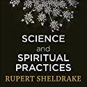 Science and Spiritual Practices: Reconnecting Through Direct Experience Audiobook by Rupert Sheldrake Narrated by Rupert Sheldrake