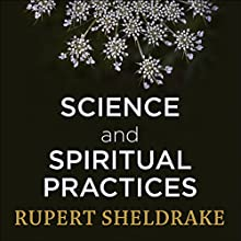 Science and Spiritual Practices: Transformative experiences and their effects on our bodies, brains and health Audiobook by Rupert Sheldrake Narrated by Rupert Sheldrake