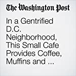 In a Gentrified D.C. Neighborhood, This Small Cafe Provides Coffee, Muffins and Hope for Racial Unity | Colby Itkowitz