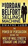 By Dwayne Lugo The Jordan Belfort Selling Machine: The Power of Persuasion Using the Wolf of Wall Street's Straight