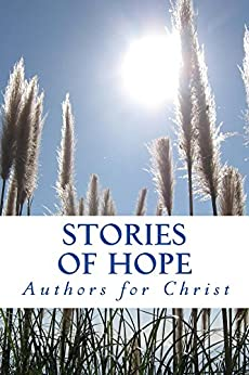 Stories Of Hope: Powerful Testimonies Of Encouragement by [Christ, Authors For]