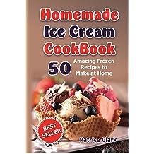 Homemade Ice Cream Cookbook: 50 Amazing Frozen Recipes to Make at Home (Ice Cream, Frozen Yogurt, Gelato, Granita,homemade ice cream recipe book,best homemade ice cream recipes, ice cream recipes)