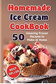 Homemade Ice Cream Cookbook: 50 Amazing Frozen Recipes to Make at Home (Ice Cream, Frozen Yogurt, Gelato, Granita )