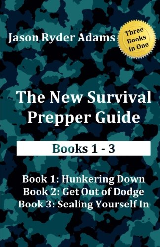 The New Survival Prepper Guide Books 1 - 3: Hunkering Down, Get Out of Dodge, and Sealing Yourself In (The New Survival Prepper Guides)