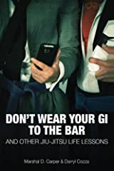 Don't Wear Your Gi to the Bar: And Other Jiu-Jitsu Life Lessons Paperback