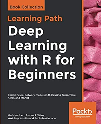Deep Learning with R for Beginners: Design neural network models in R 3.5 using TensorFlow, Keras, and MXNet