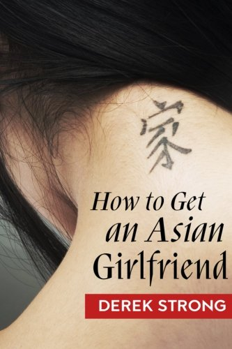 How To Get An Asian Girlfriend (The Definitive Guide to Asian Girls) (Volume 1) ebook
