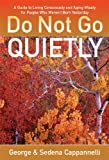 Do Not Go Quietly: A Guide to Living Consciusly and Aging Wisely for People Who Weren't Born Yesterday