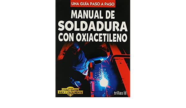 Manual de soldadura con oxiacetileno/ Oxy-Acetylene Welding Manual: Una guia paso a paso/ A Step by Step Guide (Como hacer bien y facilmente/ How to Do Well ...