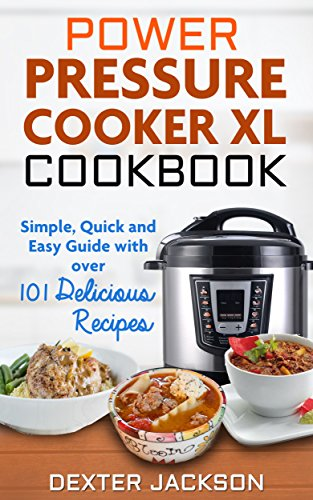 The Ultimate Power Pressure Cooker XL Cookbook with Tons of Delicious Recipes: Simple, Quick and Easy Guide to Start Making Family Meals with Your New Electric Pressure Cooker by Dexter Jackson
