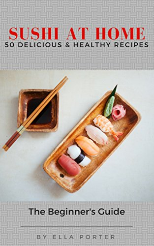 Sushi at Home: 50 Delicious & Healthy Recipes (Sushi CookBook Book 2) by Ella Porter