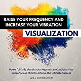 #5: Raise Your Frequency and Increase Your Vibration Visualization: Powerful Daily Visualization Hypnosis to Condition Your Subconscious Mind to Achieve the Ultimate Success