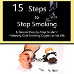 15 Steps to Stop Smoking: A Proven Step-by-Step Guide to Naturally Quit Smoking Cigarettes for Life | V. Noot