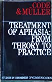 Treatment of Aphasia : From Theory to Practice, Code, C., 1870332334