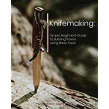 Knifemaking: Simple Beginner's Guide to Building Knives Using Basic Tools