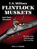 U. S. Military Flintlock Muskets and Their Bayonets : The Later Years, 1816 through the Civil War, Schmidt, Peter A., 1931464278