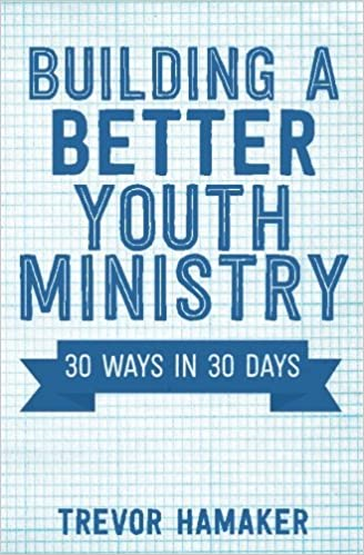 Building a Better Youth Ministry: 30 Ways in 30 Days: Trevor