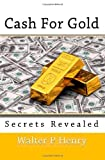 Cash for Gold Secrets Revealed, Walter P. Henry, 144953676X