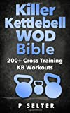 Killer Kettlebell WOD Bible: 200+ Cross Training KB Workouts, P. Selter, 1497569605