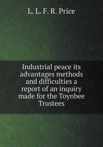 Read Online Industrial peace its advantages methods and difficulties a report of an inquiry made for the Toynbee Trustees pdf epub