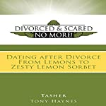 Divorced and Scared No More!: Dating After Divorce: From Lemons to Zesty Lemon Sorbet |  Tasher,Tony Haynes