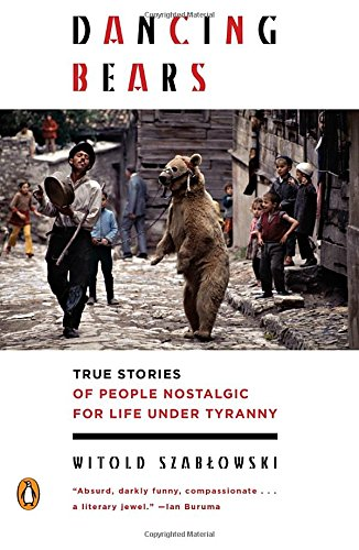 Dancing Bears: True Stories of People Nostalgic for Life Under Tyranny cover