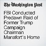 FBI Conducted Predawn Raid of Former Trump Campaign Chairman Manafort's Home | Carol D. Leonnig,Tom Hamburger,Rosalind S. Helderman