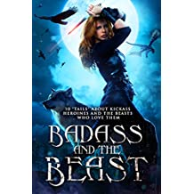 "Badass and the Beast: 10 ""Tails"" about Kickass Heroines and the Beasts Who Love Them"