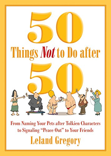 50 Things Not to Do after 50: From Naming Your Pets after Tolkien Characters to Signaling ?Peace Out? to Your Friends