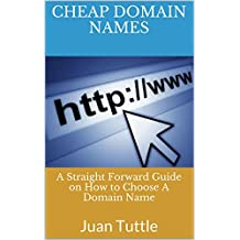 Cheap Domain Names: A Straight Forward Guide on How to Choose A Domain Name