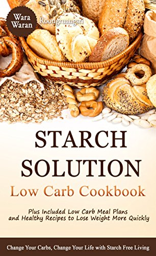 Starch Solution Low Carb Cookbook: Change Your Carbs, Change Your Life with Starch Free Living, Plus Low Carb Meal Plans and Healthy Recipes to Lose Weight More (English Edition)