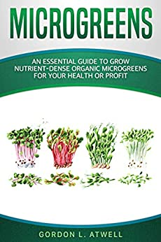 MICROGREENS: An Essential Guide to Grow Nutrient-Dense Organic Microgreens for Your Health or Profit by [Atwell, Gordon L.]