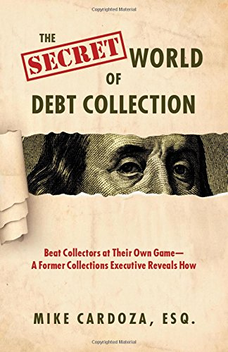 The Secret World of Debt Collection: Beat Collectors at Their Own Game - a Former Collections Executive Reveals How