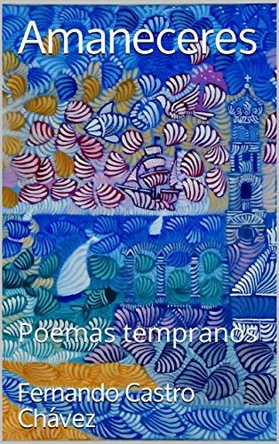 Amaneceres: Poemas tempranos (Spanish Edition) by [Castro Chávez, Fernando]