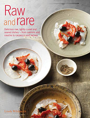 Raw and Rare: Delicious raw, lightly cured and seared dishes – from sashimi and ceviche to carpaccio and tartare by Lindy Wildsmith
