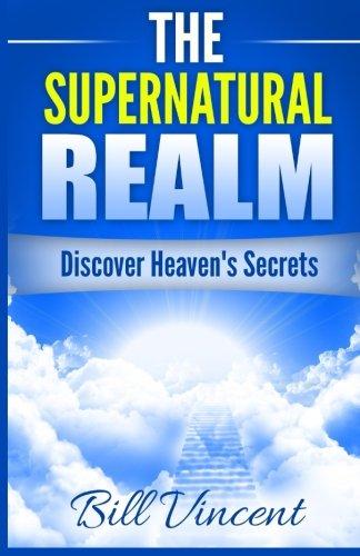 Download The Supernatural Realm: Discover Heaven's Secrets PDF