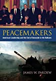 "James W. Pardew, ""Peacemakers: American Leadership and the End of Genocide in the Balkans"" (U Kentucky Press, 2017)"