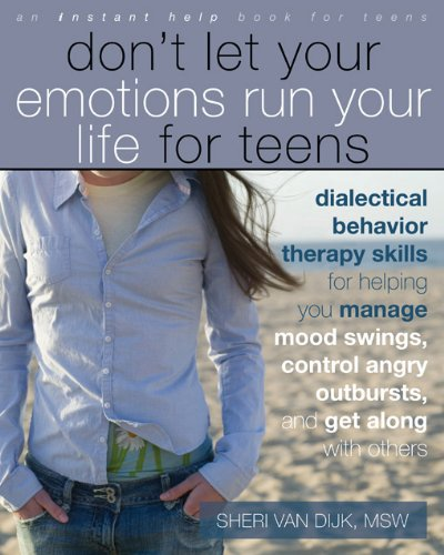 Don't Let Your Emotions Run Your Life for Teens: Dialectical Behavior Therapy Skills for Helping You Manage Mood Swings, Control Angry Outbursts, and ... with Others (Instant Help Book for Teens) from New Harbinger Publications